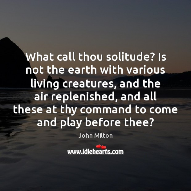 What call thou solitude? Is not the earth with various living creatures, John Milton Picture Quote