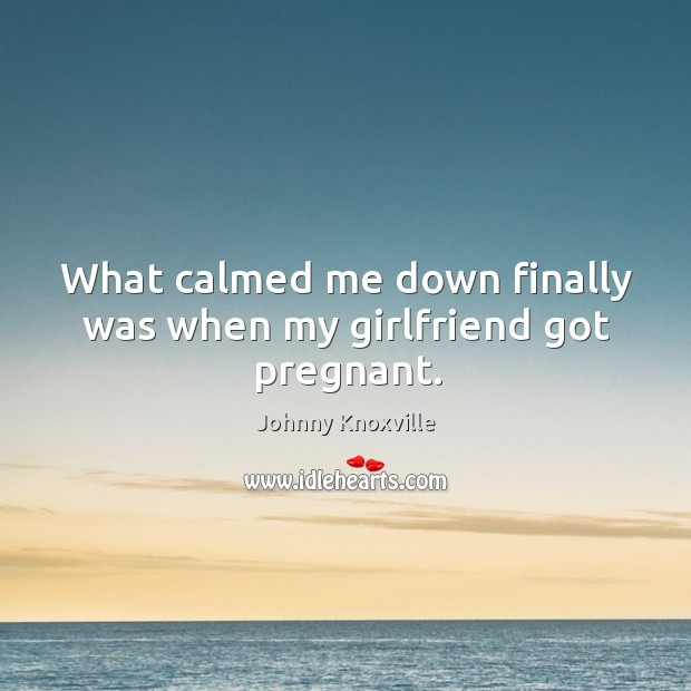 What calmed me down finally was when my girlfriend got pregnant. Johnny Knoxville Picture Quote