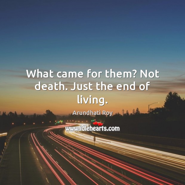What came for them? Not death. Just the end of living. Arundhati Roy Picture Quote