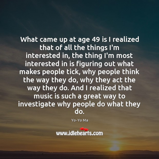 What came up at age 49 is I realized that of all the Image
