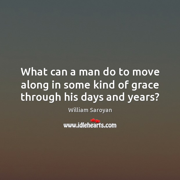 What can a man do to move along in some kind of grace through his days and years? William Saroyan Picture Quote