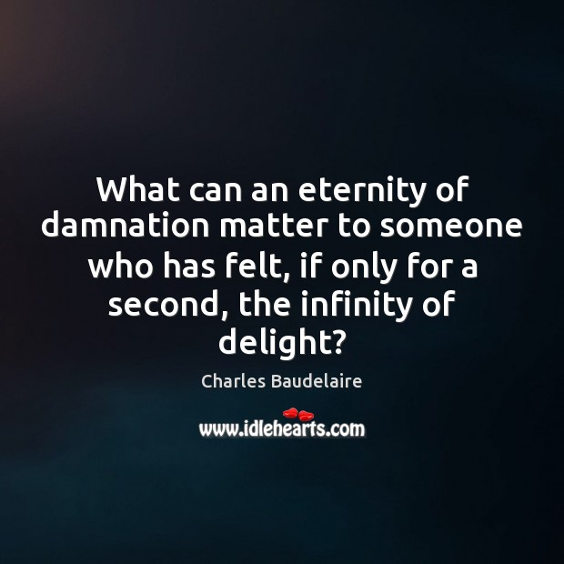 What can an eternity of damnation matter to someone who has felt, Charles Baudelaire Picture Quote