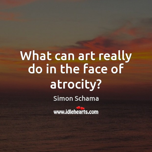 What can art really do in the face of atrocity? Simon Schama Picture Quote