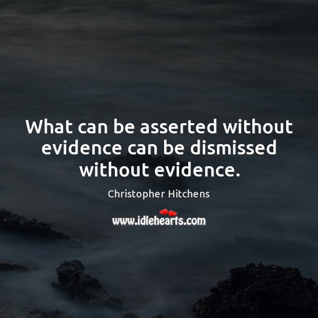 What can be asserted without evidence can be dismissed without evidence. Christopher Hitchens Picture Quote