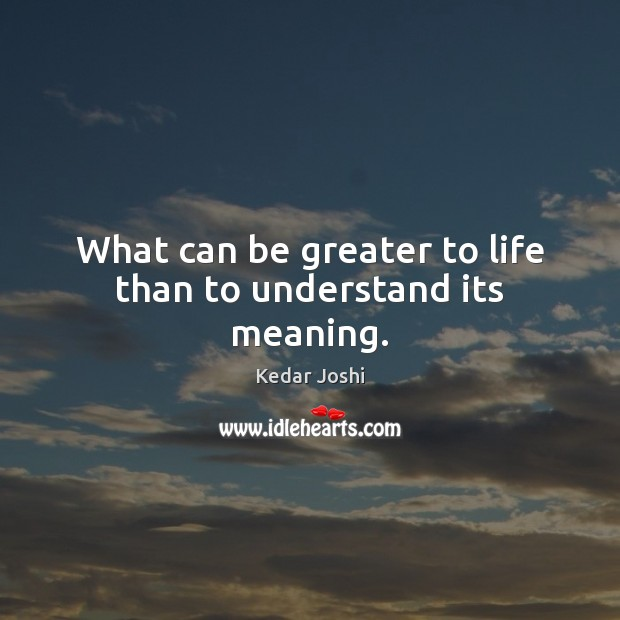 What can be greater to life than to understand its meaning. Kedar Joshi Picture Quote