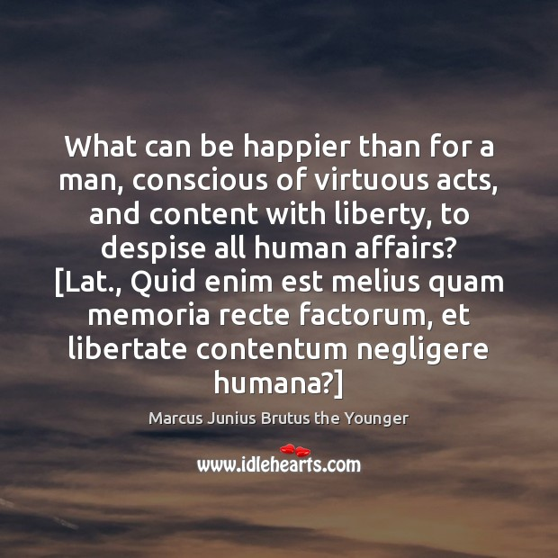 What can be happier than for a man, conscious of virtuous acts, Image