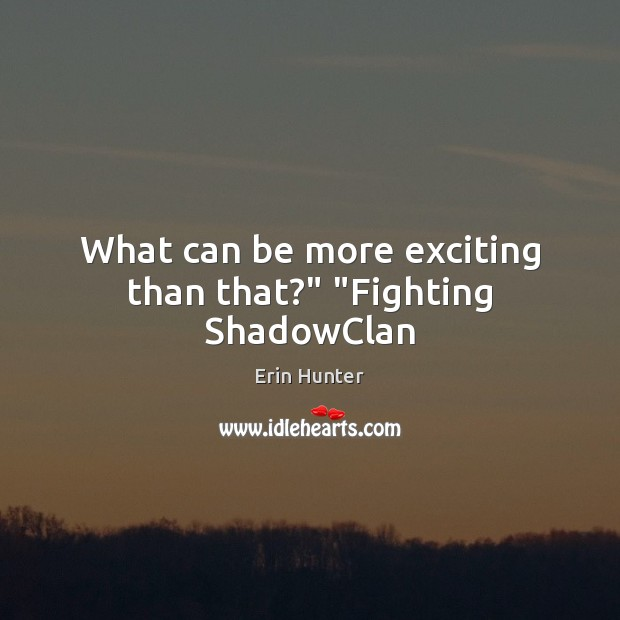 "What can be more exciting than that?"" ""Fighting ShadowClan Erin Hunter Picture Quote"