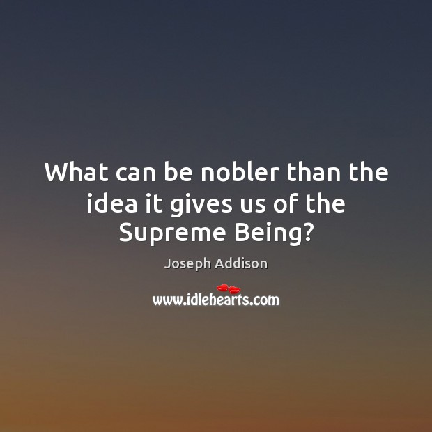 Image, What can be nobler than the idea it gives us of the Supreme Being?