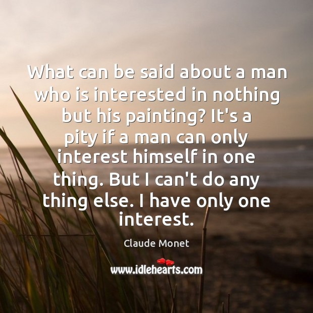 What can be said about a man who is interested in nothing Claude Monet Picture Quote