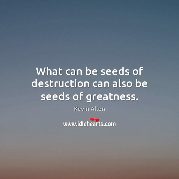 Image, What can be seeds of destruction can also be seeds of greatness.