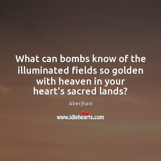 What can bombs know of the illuminated fields so golden with heaven Image
