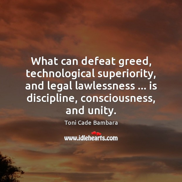 What can defeat greed, technological superiority, and legal lawlessness … is discipline, consciousness, Toni Cade Bambara Picture Quote