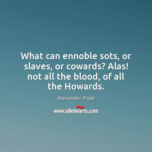 Image, What can ennoble sots, or slaves, or cowards? Alas! not all the blood, of all the Howards.