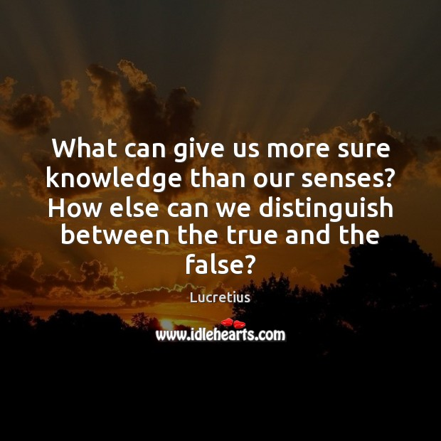 What can give us more sure knowledge than our senses? How else Lucretius Picture Quote