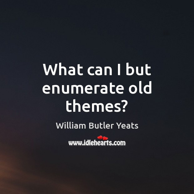 What can I but enumerate old themes? William Butler Yeats Picture Quote