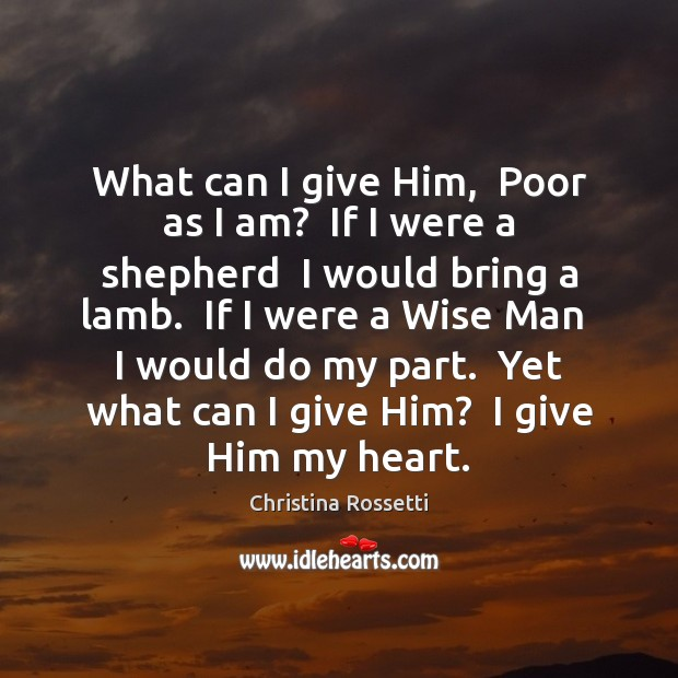 What can I give Him,  Poor as I am?  If I were Christina Rossetti Picture Quote