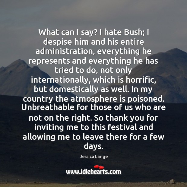 What can I say? I hate Bush; I despise him and his Jessica Lange Picture Quote
