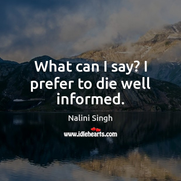 What can I say? I prefer to die well informed. Nalini Singh Picture Quote