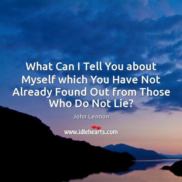 What Can I Tell You about Myself which You Have Not Already Lie Quotes Image