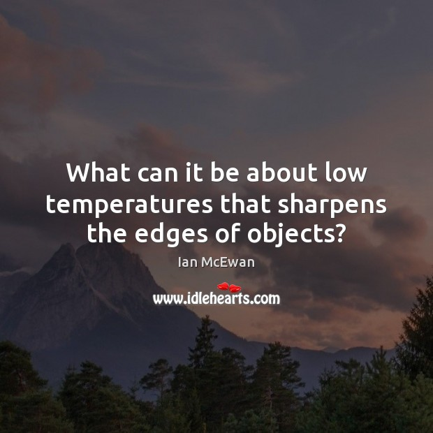 What can it be about low temperatures that sharpens the edges of objects? Image