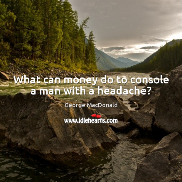 What can money do to console a man with a headache? George MacDonald Picture Quote