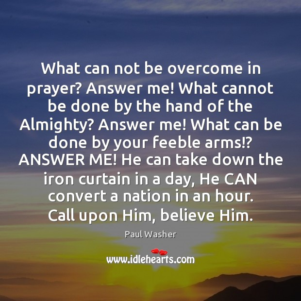 What can not be overcome in prayer? Answer me! What cannot be Paul Washer Picture Quote