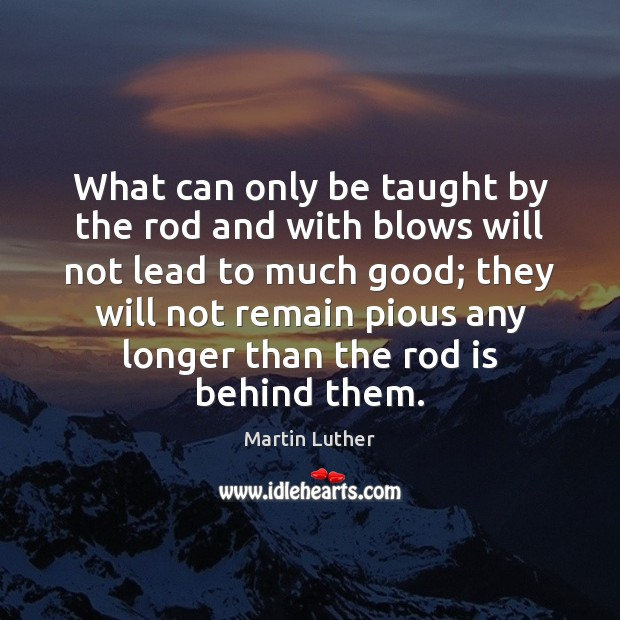 What can only be taught by the rod and with blows will Image