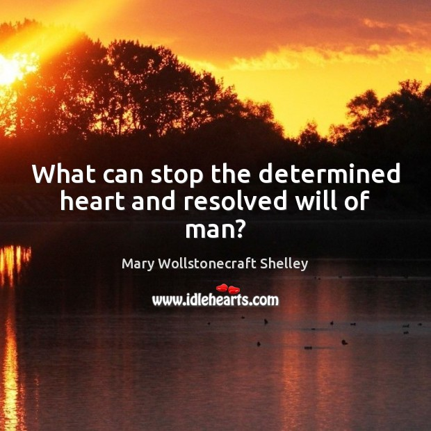 What can stop the determined heart and resolved will of man? Mary Wollstonecraft Shelley Picture Quote