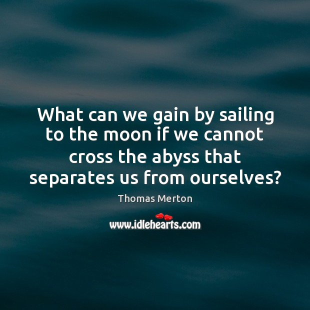 What can we gain by sailing to the moon if we cannot Thomas Merton Picture Quote