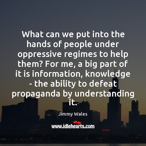 What can we put into the hands of people under oppressive regimes Jimmy Wales Picture Quote