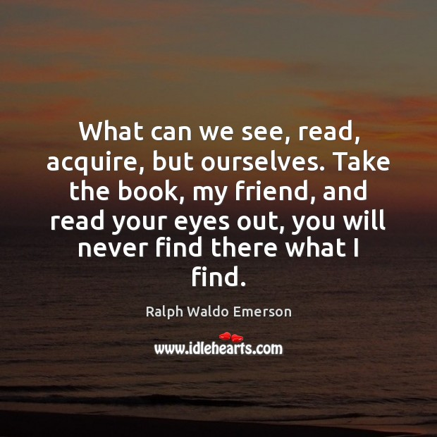 What can we see, read, acquire, but ourselves. Take the book, my Image