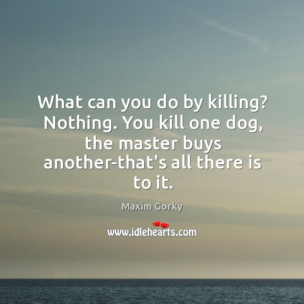 What can you do by killing? Nothing. You kill one dog, the Image