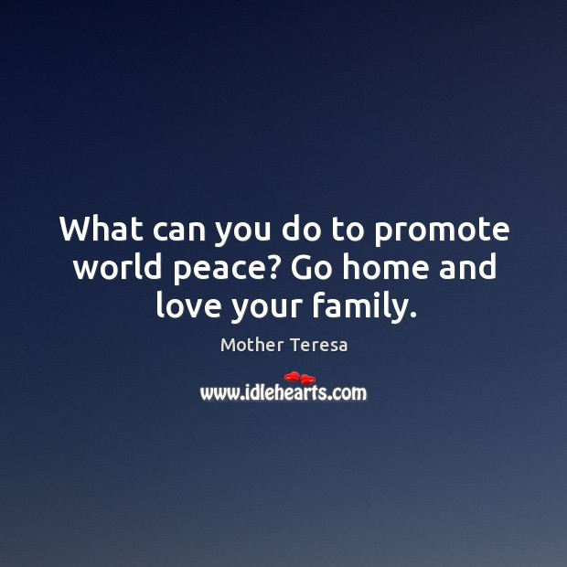 Image, What can you do to promote world peace? Go home and love your family.