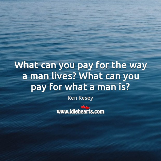 What can you pay for the way a man lives? What can you pay for what a man is? Ken Kesey Picture Quote