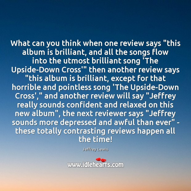 "What can you think when one review says ""this album is brilliant, Jeffrey Lewis Picture Quote"