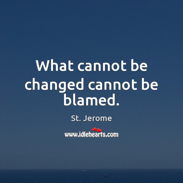 What cannot be changed cannot be blamed. St. Jerome Picture Quote