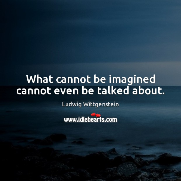 What cannot be imagined cannot even be talked about. Image