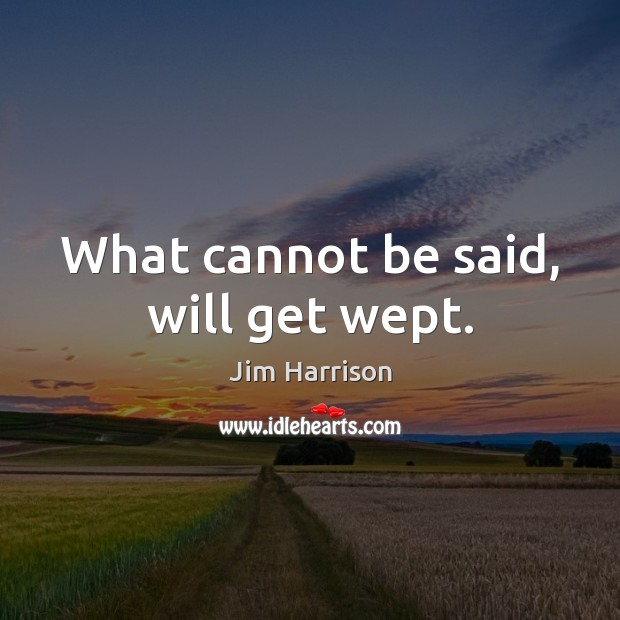 What cannot be said, will get wept. Jim Harrison Picture Quote