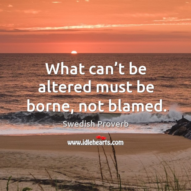What can't be altered must be borne, not blamed. Swedish Proverbs Image