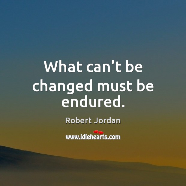 What can't be changed must be endured. Robert Jordan Picture Quote