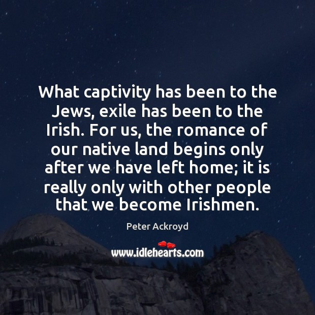 What captivity has been to the Jews, exile has been to the Image