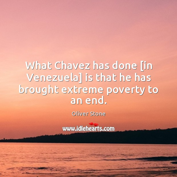 What Chavez has done [in Venezuela] is that he has brought extreme poverty to an end. Oliver Stone Picture Quote