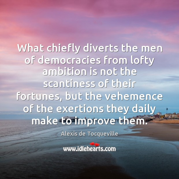 Image, What chiefly diverts the men of democracies from lofty ambition is not
