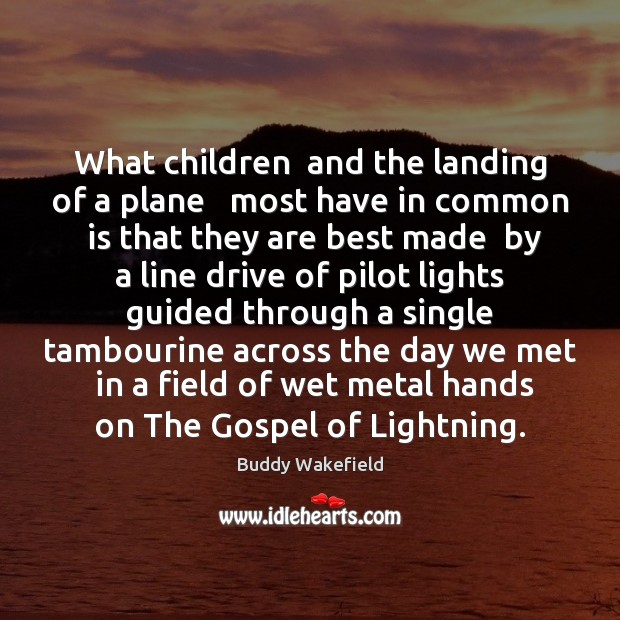 What children  and the landing of a plane   most have in common Buddy Wakefield Picture Quote