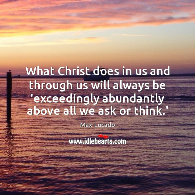 What Christ does in us and through us will always be 'exceedingly Max Lucado Picture Quote