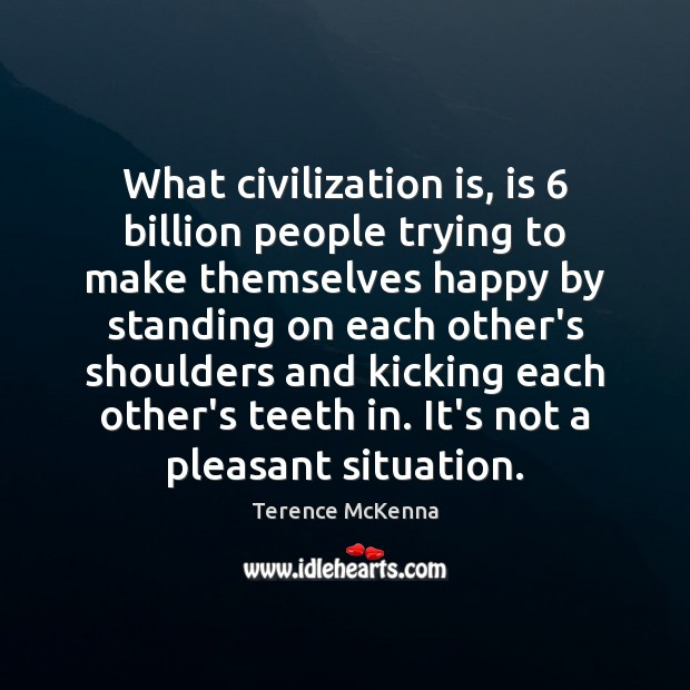 What civilization is, is 6 billion people trying to make themselves happy by Image