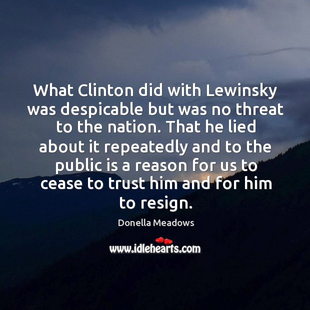 What clinton did with lewinsky was despicable but was no threat to the nation. Donella Meadows Picture Quote