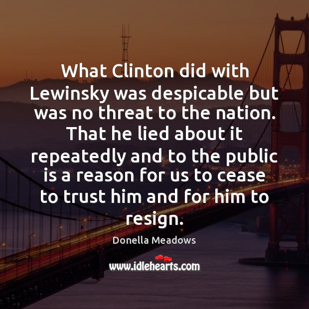 What Clinton did with Lewinsky was despicable but was no threat to Donella Meadows Picture Quote