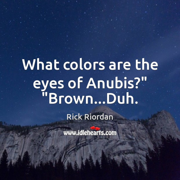 """Image, What colors are the eyes of Anubis?"""" """"Brown…Duh."""