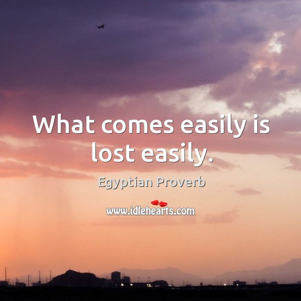 What comes easily is lost easily. Egyptian Proverbs Image